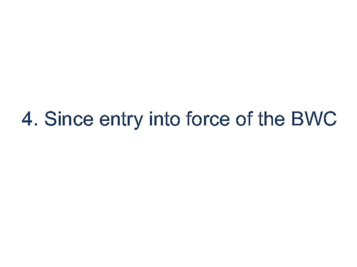 4. Since entry into force of the BWC