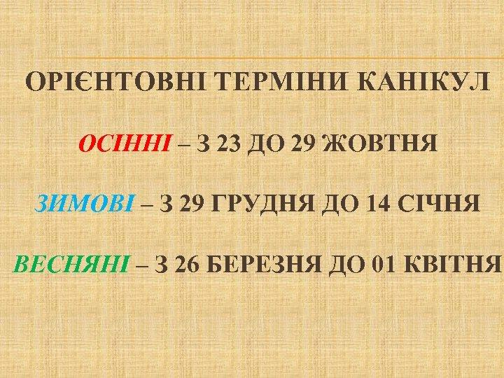 ОРІЄНТОВНІ ТЕРМІНИ КАНІКУЛ ОСІННІ – З 23 ДО 29 ЖОВТНЯ ЗИМОВІ – З 29