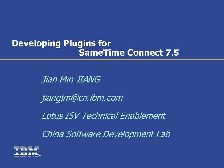 Developing Plugins for Same. Time Connect 7. 5 Jian Min JIANG jiangjm@cn. ibm. com