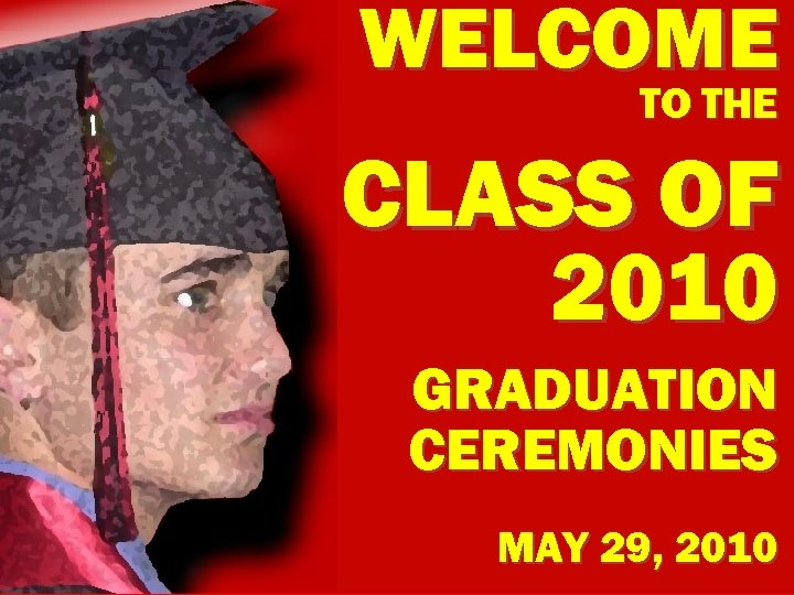WELCOME TO THE CLASS OF 2010 GRADUATION CEREMONIES MAY 29, 2010