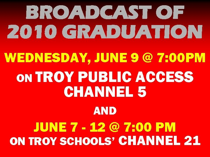 BROADCAST OF 2010 GRADUATION WEDNESDAY, JUNE 9 @ 7: 00 PM ON TROY PUBLIC