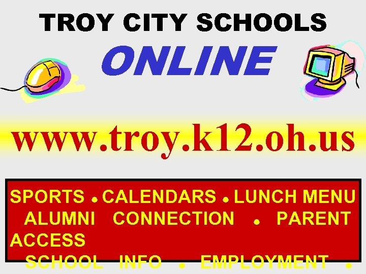 TROY CITY SCHOOLS ONLINE www. troy. k 12. oh. us SPORTS CALENDARS LUNCH MENU