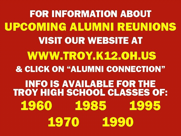 FOR INFORMATION ABOUT UPCOMING ALUMNI REUNIONS VISIT OUR WEBSITE AT WWW. TROY. K 12.