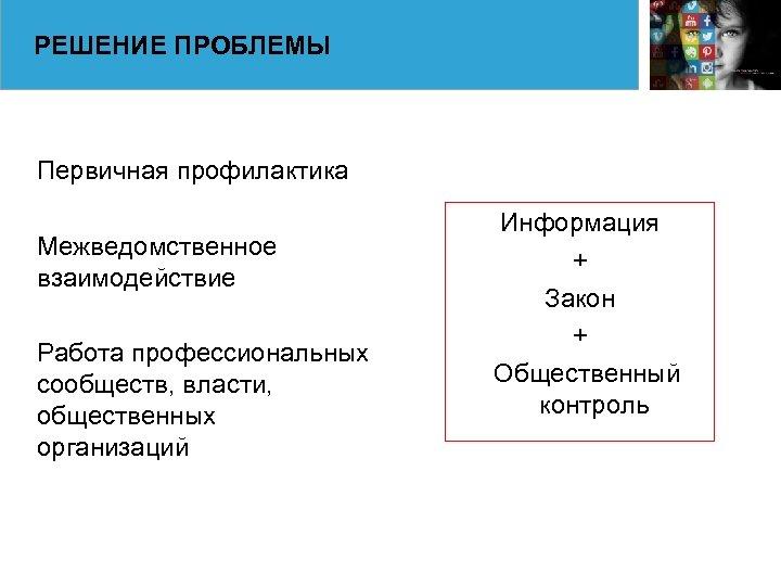 РЕШЕНИЕ ПРОБЛЕМЫ Первичная профилактика Межведомственное взаимодействие Работа профессиональных сообществ, власти, общественных организаций Информация +