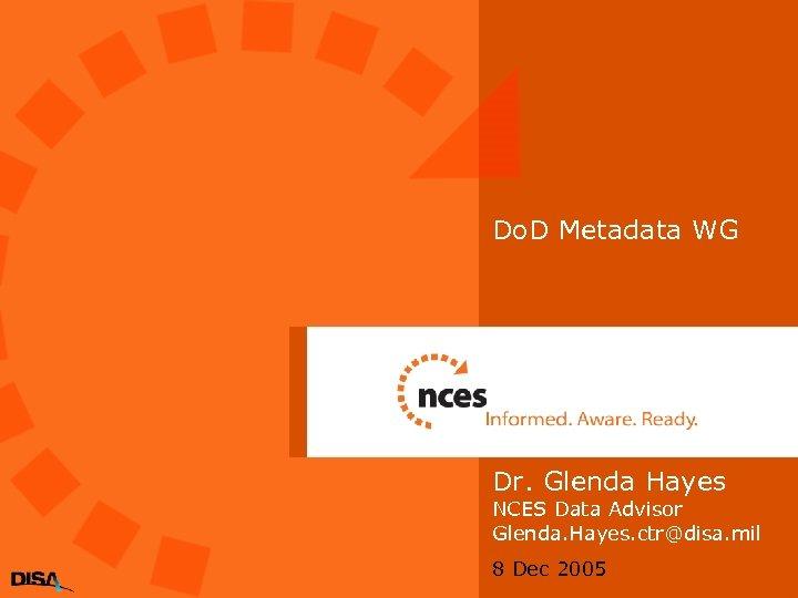 Do. D Metadata WG Dr. Glenda Hayes NCES Data Advisor Glenda. Hayes. ctr@disa. mil
