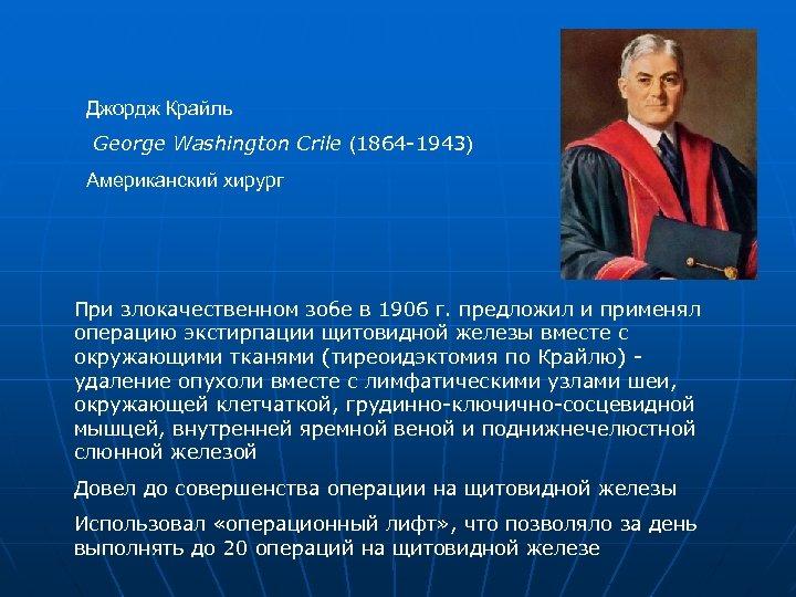 Джордж Крайль George Washington Crile (1864 -1943) Американский хирург При злокачественном зобе в 1906