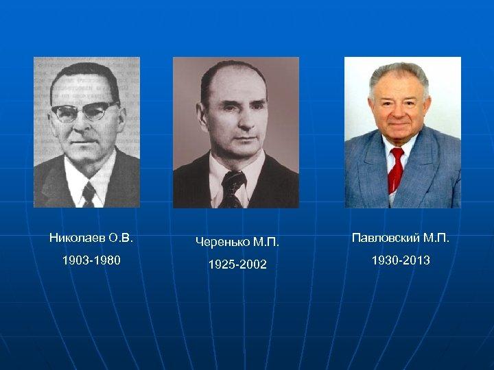 Николаев О. В. Черенько М. П. Павловский М. П. 1903 -1980 1925 -2002 1930
