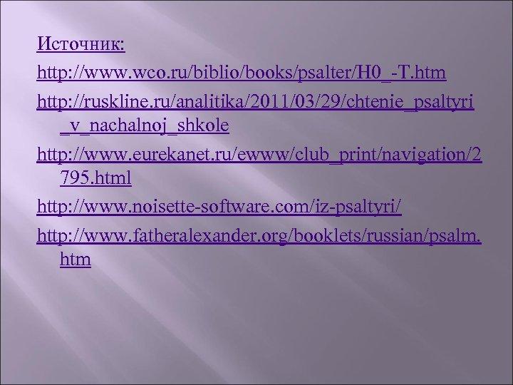 Источник: http: //www. wco. ru/biblio/books/psalter/H 0_-T. htm http: //ruskline. ru/analitika/2011/03/29/chtenie_psaltyri _v_nachalnoj_shkole http: //www. eurekanet.