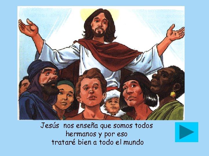 Jesús nos enseña que somos todos hermanos y por eso trataré bien a todo