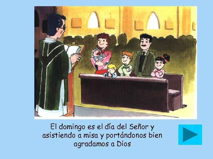 El domingo es el día del Señor y asistiendo a misa y portándonos bien