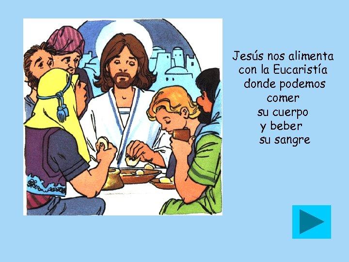 Jesús nos alimenta con la Eucaristía donde podemos comer su cuerpo y beber su