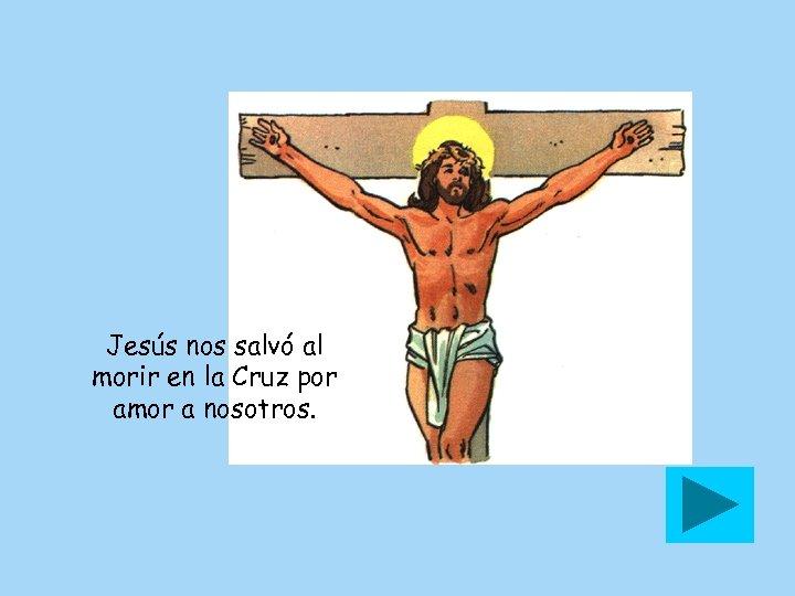 Jesús nos salvó al morir en la Cruz por amor a nosotros.