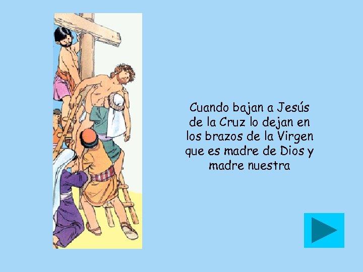 Cuando bajan a Jesús de la Cruz lo dejan en los brazos de la
