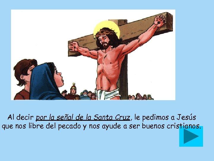 Al decir por la señal de la Santa Cruz, le pedimos a Jesús que