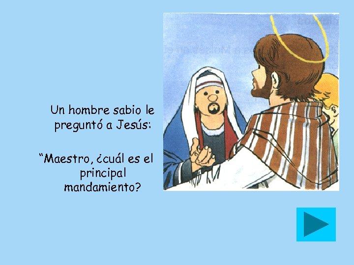 """Un hombre sabio le preguntó a Jesús: """"Maestro, ¿cuál es el principal mandamiento?"""