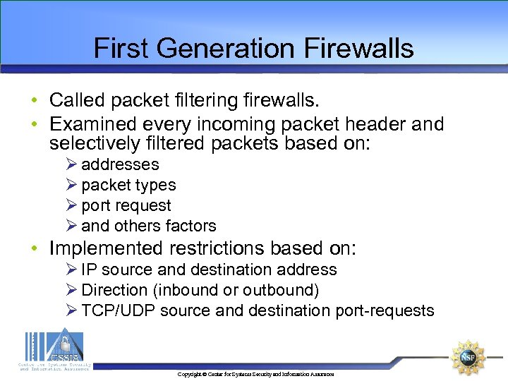 First Generation Firewalls • Called packet filtering firewalls. • Examined every incoming packet header