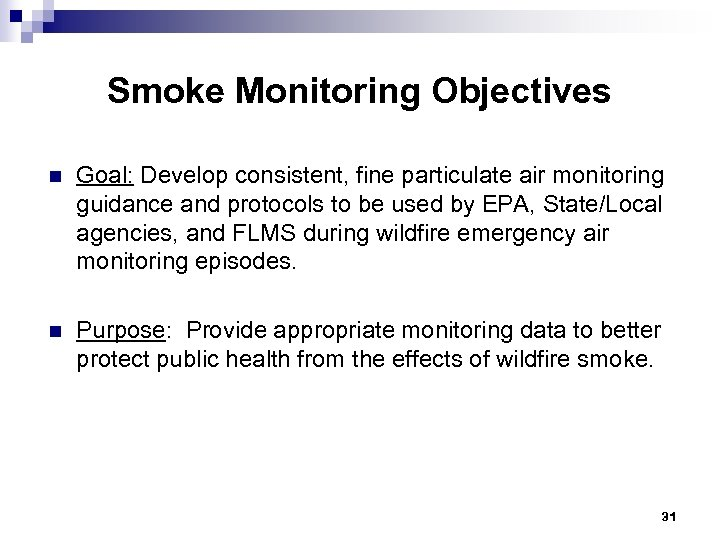 Smoke Monitoring Objectives n Goal: Develop consistent, fine particulate air monitoring guidance and protocols