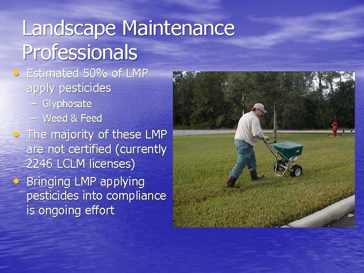 Landscape Maintenance Professionals • Estimated 50% of LMP apply pesticides – Glyphosate – Weed