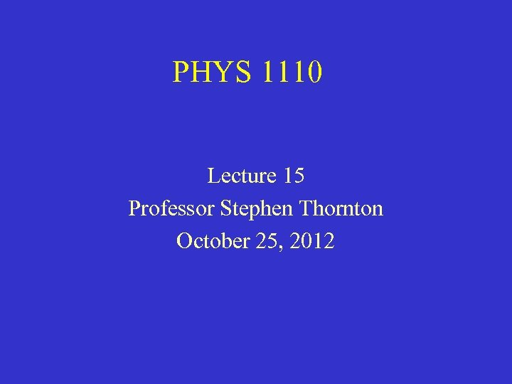 PHYS 1110 Lecture 15 Professor Stephen Thornton October 25, 2012