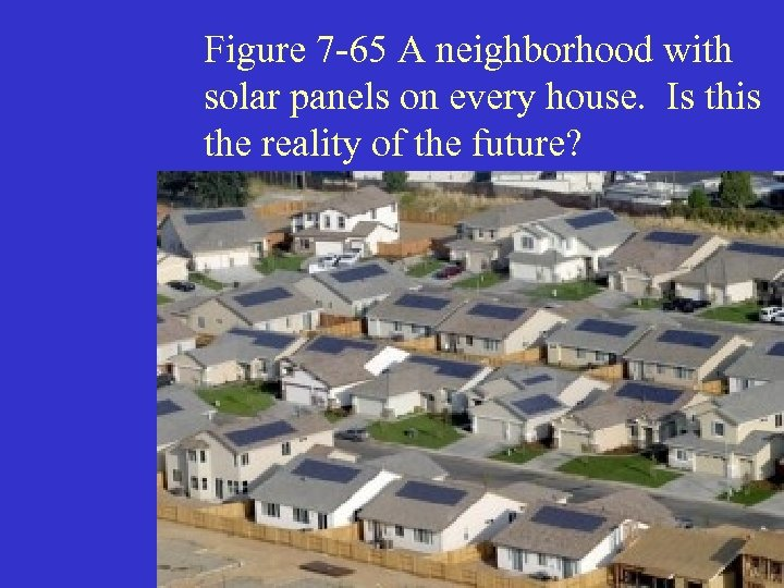 Figure 7 -65 A neighborhood with solar panels on every house. Is this the