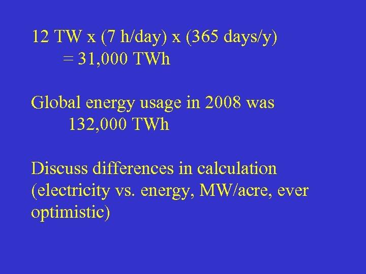 12 TW x (7 h/day) x (365 days/y) = 31, 000 TWh Global energy