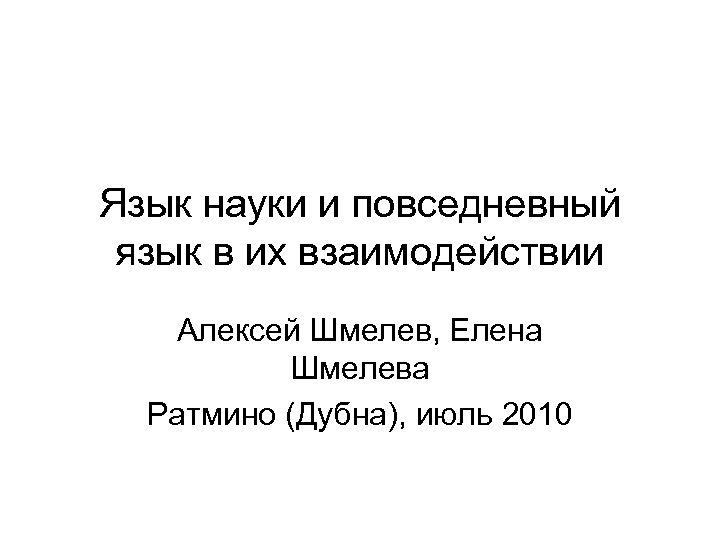 Язык науки и повседневный язык в их взаимодействии Алексей Шмелев, Елена Шмелева Ратмино (Дубна),