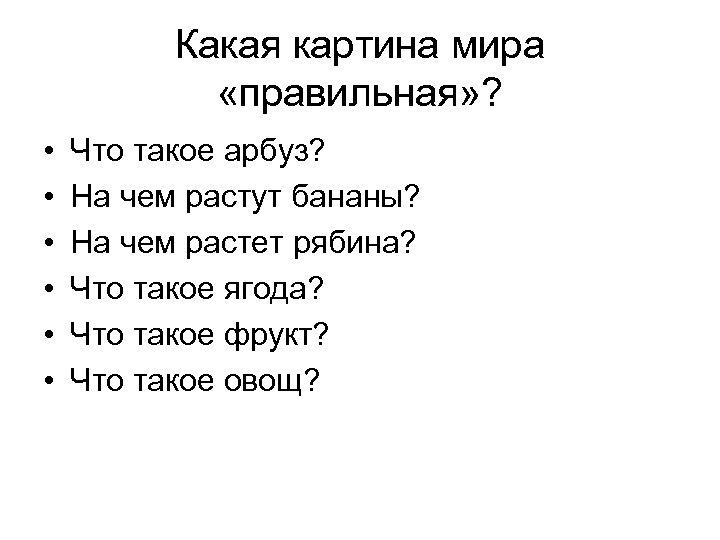 Какая картина мира «правильная» ? • • • Что такое арбуз? На чем растут