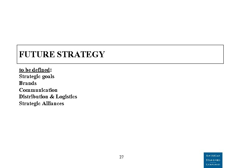 FUTURE STRATEGY to be defined: Strategic goals Brands Communication Distribution & Logistics Strategic Alliances