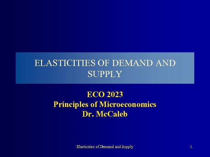 ELASTICITIES OF DEMAND SUPPLY ECO 2023 Principles of Microeconomics Dr. Mc. Caleb Elasticities of