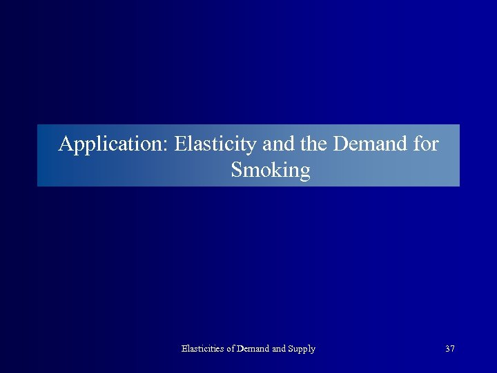 Application: Elasticity and the Demand for Smoking Elasticities of Demand Supply 37