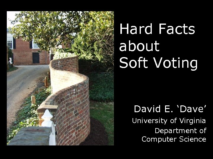 Hard Facts about Soft Voting David E. 'Dave' University of Virginia Department of Computer