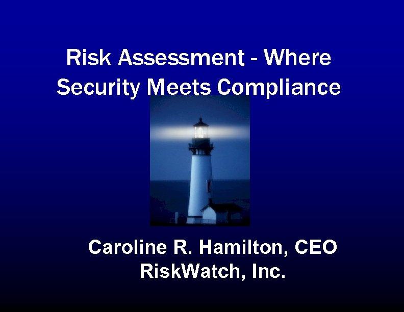 Risk Assessment - Where Security Meets Compliance Caroline R. Hamilton, CEO Risk. Watch, Inc.