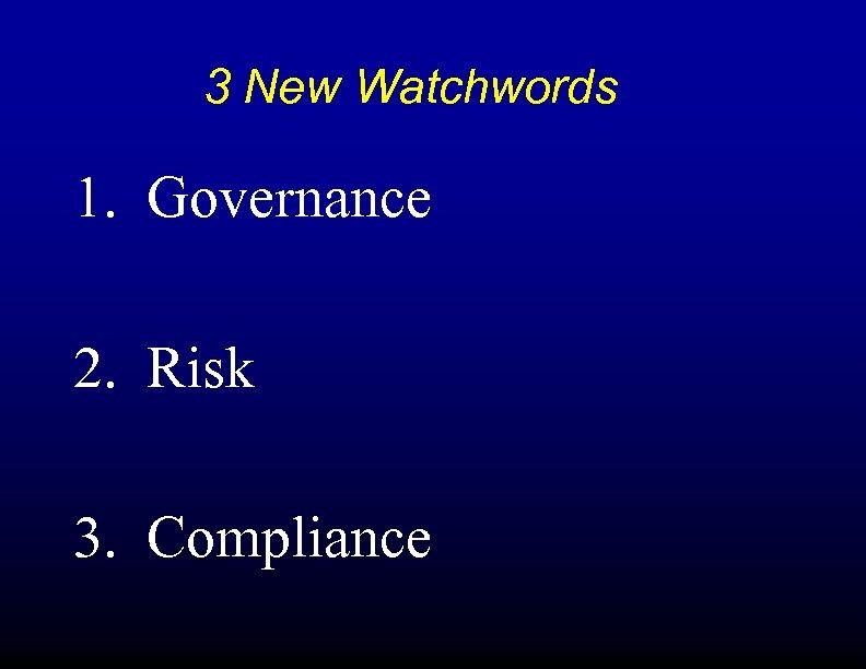 3 New Watchwords 1. Governance 2. Risk 3. Compliance