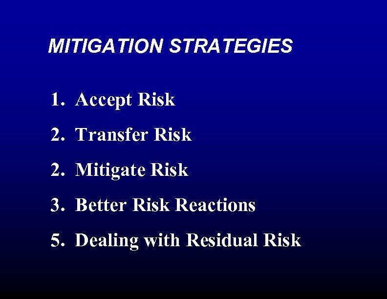 MITIGATION STRATEGIES 1. Accept Risk 2. Transfer Risk 2. Mitigate Risk 3. Better Risk