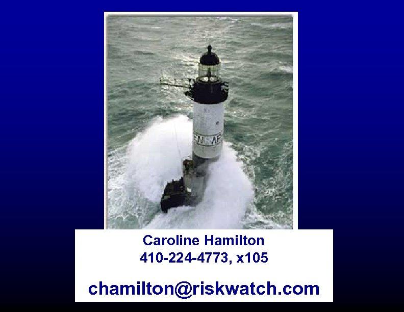Caroline Hamilton 410 -224 -4773, x 105 chamilton@riskwatch. com