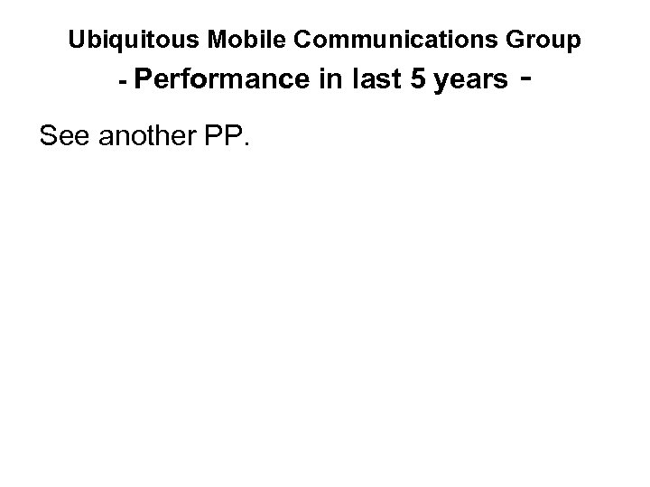 Ubiquitous Mobile Communications Group - Performance in last 5 years - See another PP.
