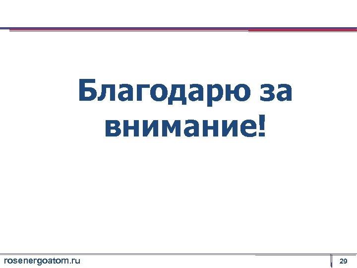 Благодарю за внимание! rosenergoatom. ru 29
