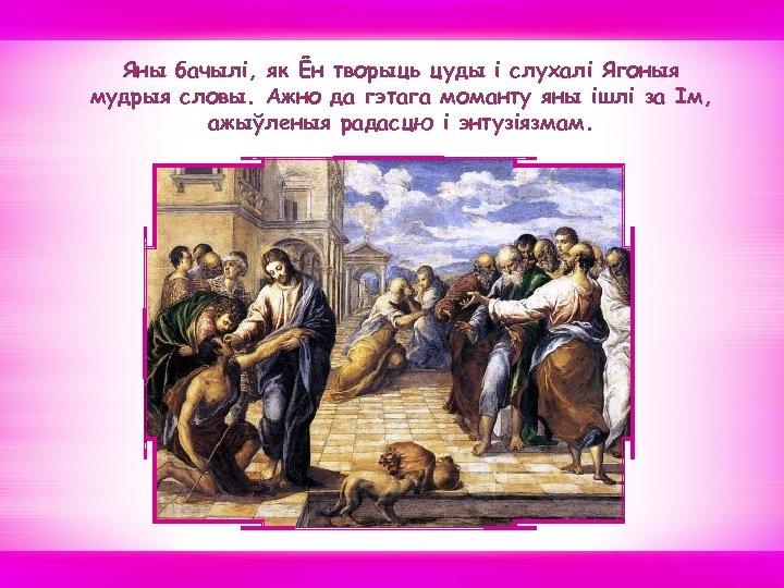 Яны бачылі, як Ён творыць цуды і слухалi Ягоныя мудрыя словы. Ажно да гэтага