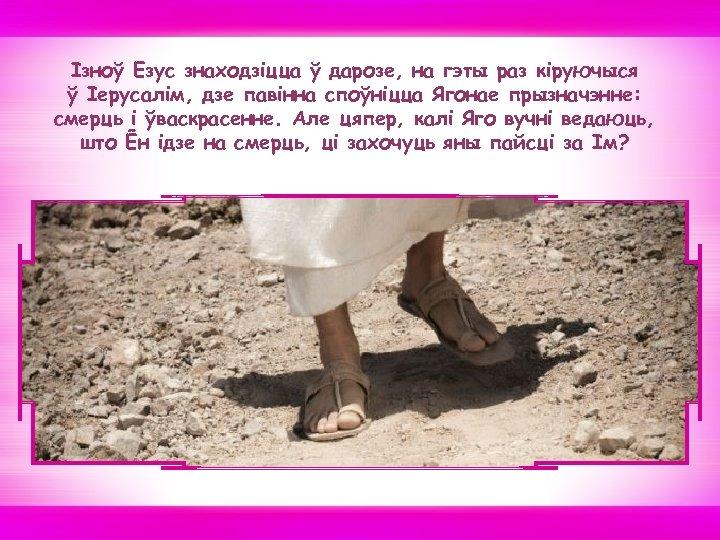 Iзноў Езус знаходзiцца ў дарозе, на гэты раз кiруючыся ў Іерусалім, дзе павiнна споўнiцца