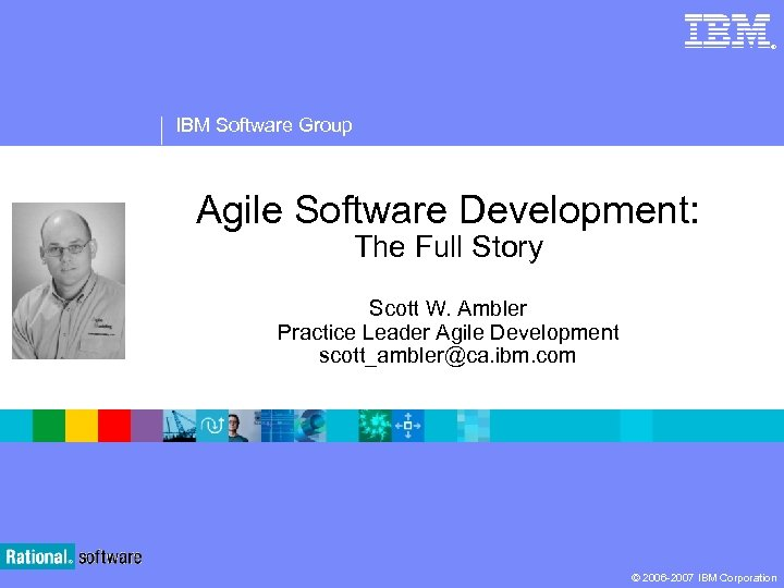 ® IBM Software Group Agile Software Development: The Full Story Scott W. Ambler Practice