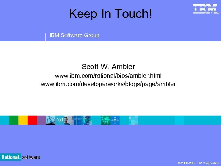 Keep In Touch! ® IBM Software Group Scott W. Ambler www. ibm. com/rational/bios/ambler. html