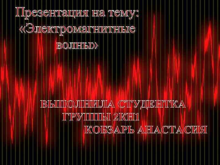 Презентация на тему: «Электромагнитные волны» ВЫПОЛНИЛА СТУДЕНТКА ГРУППЫ 2 КН 1 КОБЗАРЬ АНАСТАСИЯ