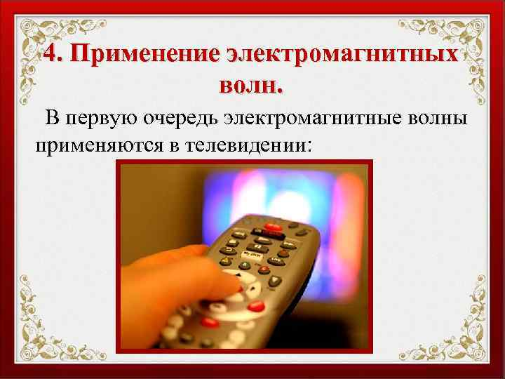 4. Применение электромагнитных волн. В первую очередь электромагнитные волны применяются в телевидении: