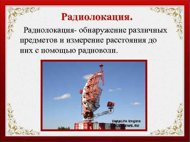 Радиолокация- обнаружение различных предметов и измерение расстояния до них с помощью радиоволн.