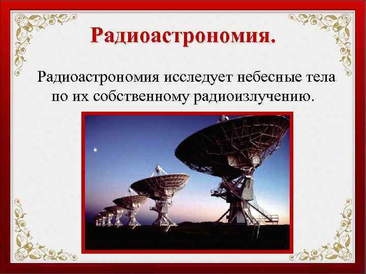 Радиоастрономия исследует небесные тела по их собственному радиоизлучению.