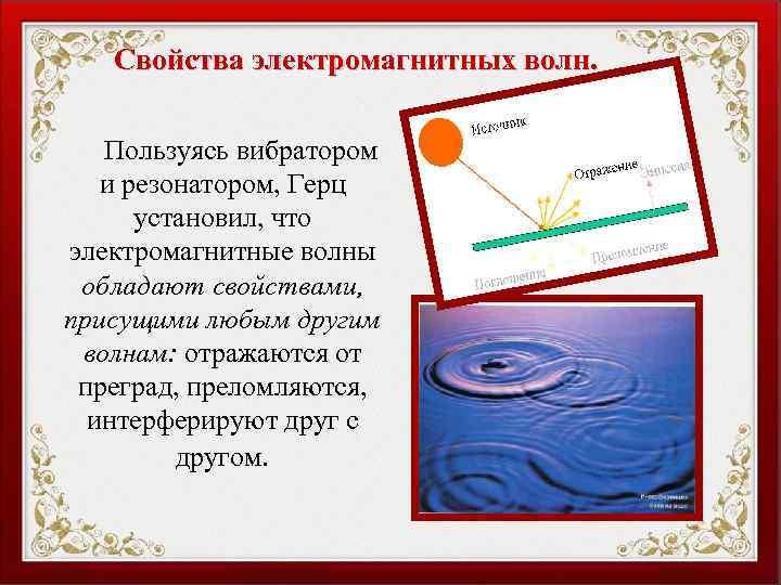 Свойства электромагнитных волн. Пользуясь вибратором и резонатором, Герц установил, что электромагнитные волны обладают свойствами,