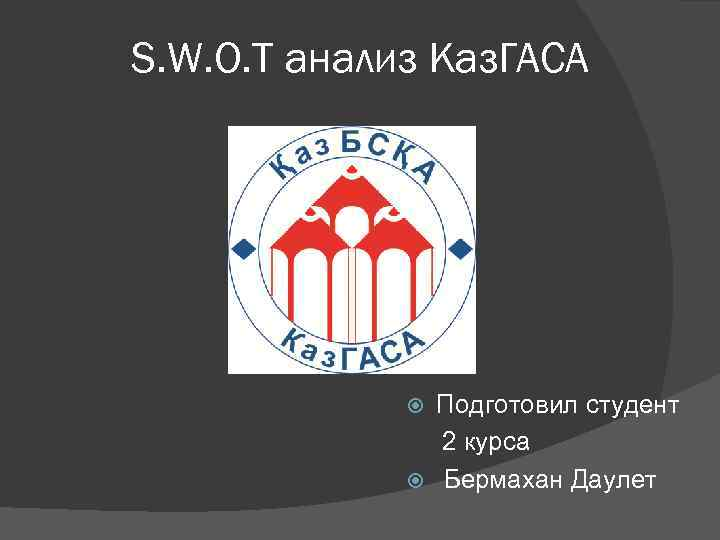 S. W. O. T анализ Каз. ГАСА Подготовил студент 2 курса Бермахан Даулет