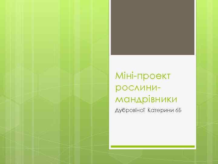 Міні-проект рослинимандрівники Дубровіної Катерини 6 Б