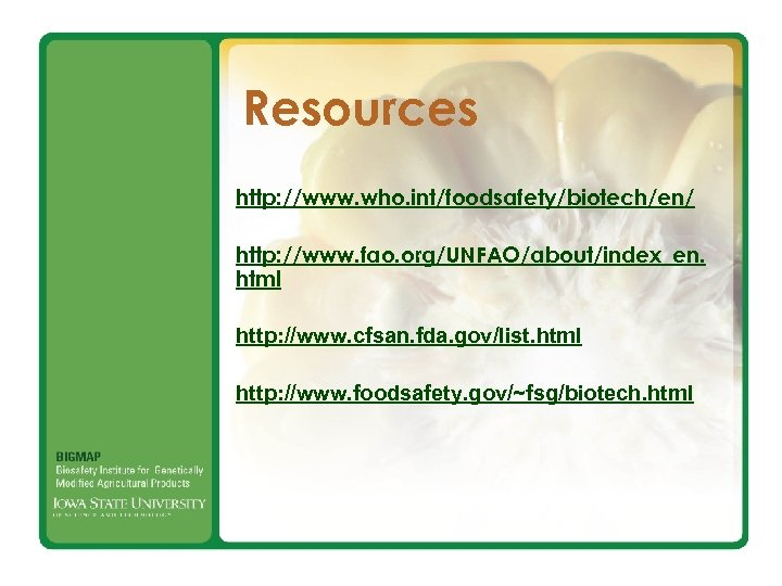 Resources http: //www. who. int/foodsafety/biotech/en/ http: //www. fao. org/UNFAO/about/index_en. html http: //www. cfsan. fda.