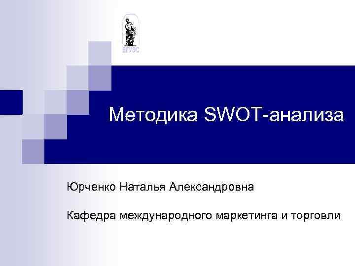 Методика SWOT-анализа Юрченко Наталья Александровна Кафедра международного маркетинга и торговли